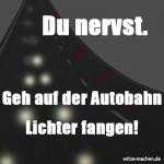 Du nervst. Geh auf der Autobahn Lichter fangen!