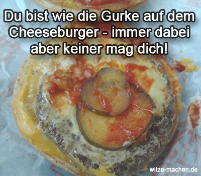 Du bist wie die Gurke auf dem Cheeseburger immer dabei aber keiner mag dich
